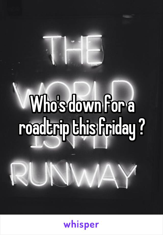 Who's down for a roadtrip this friday ?