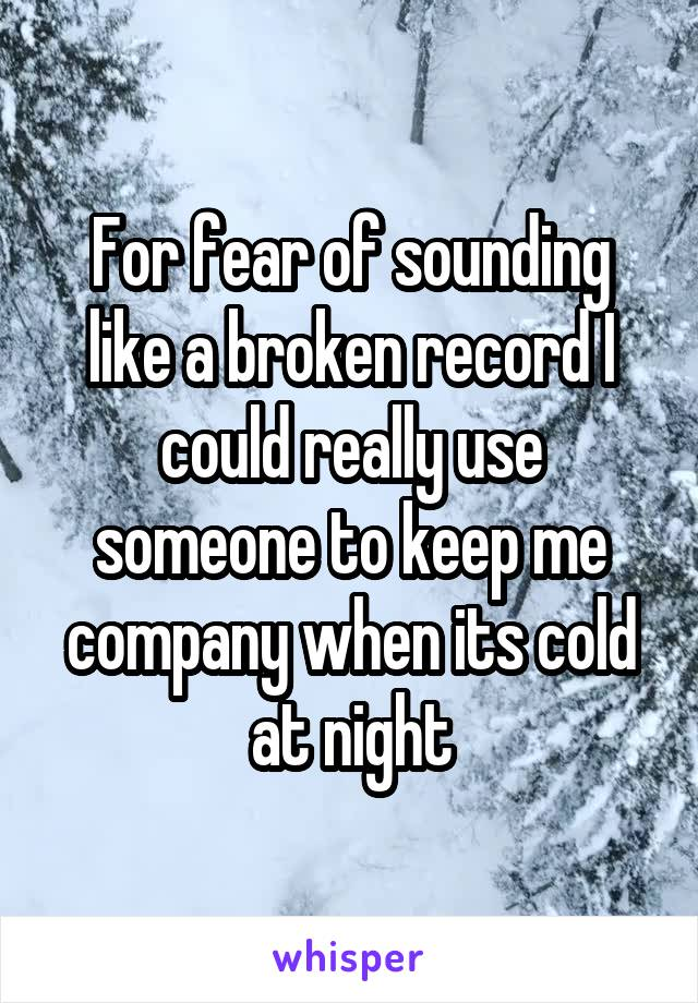 For fear of sounding like a broken record I could really use someone to keep me company when its cold at night