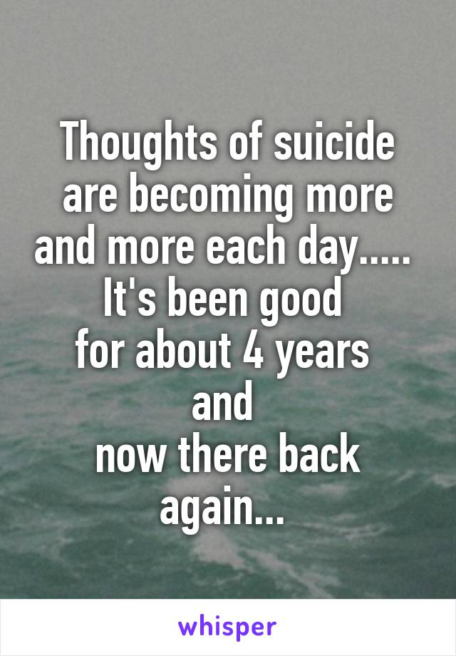 Thoughts of suicide are becoming more and more each day.....  It's been good  for about 4 years  and  now there back again...