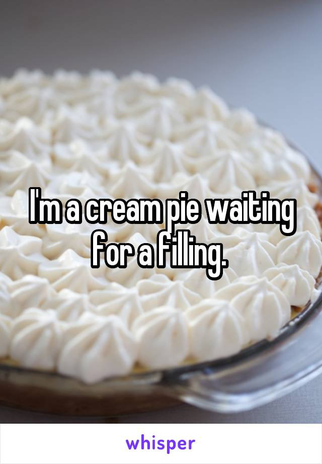 I'm a cream pie waiting for a filling.