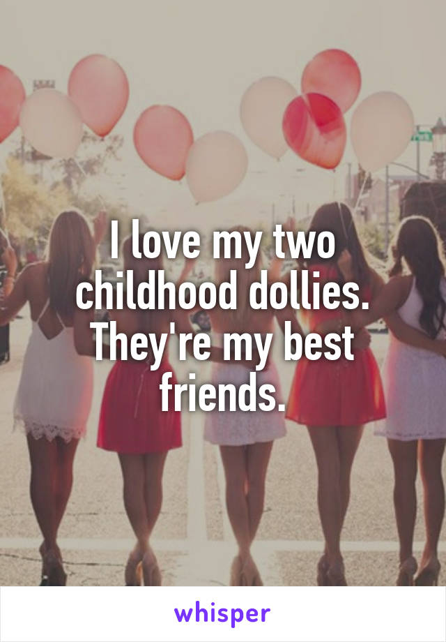 I love my two childhood dollies. They're my best friends.