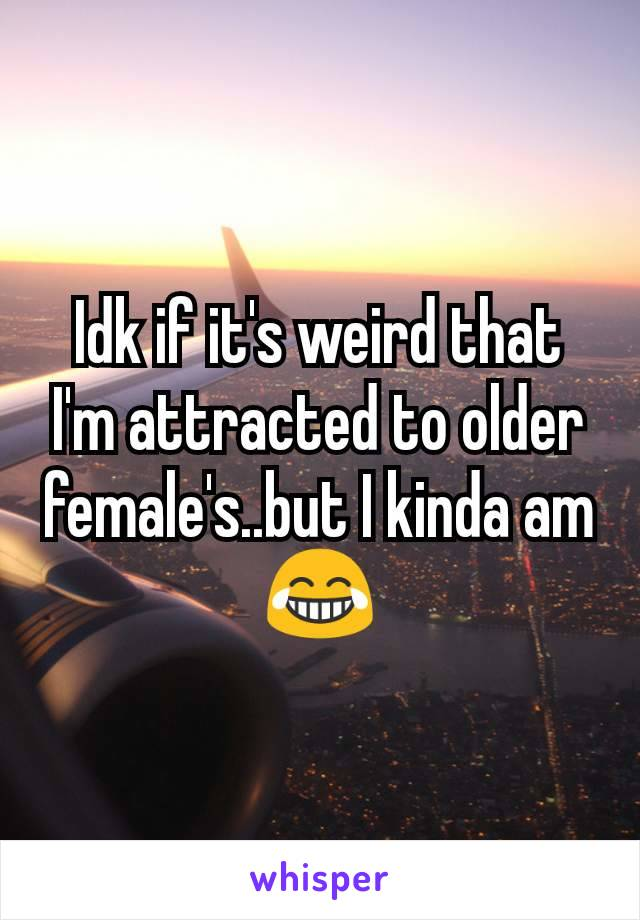 Idk if it's weird that I'm attracted to older female's..but I kinda am😂