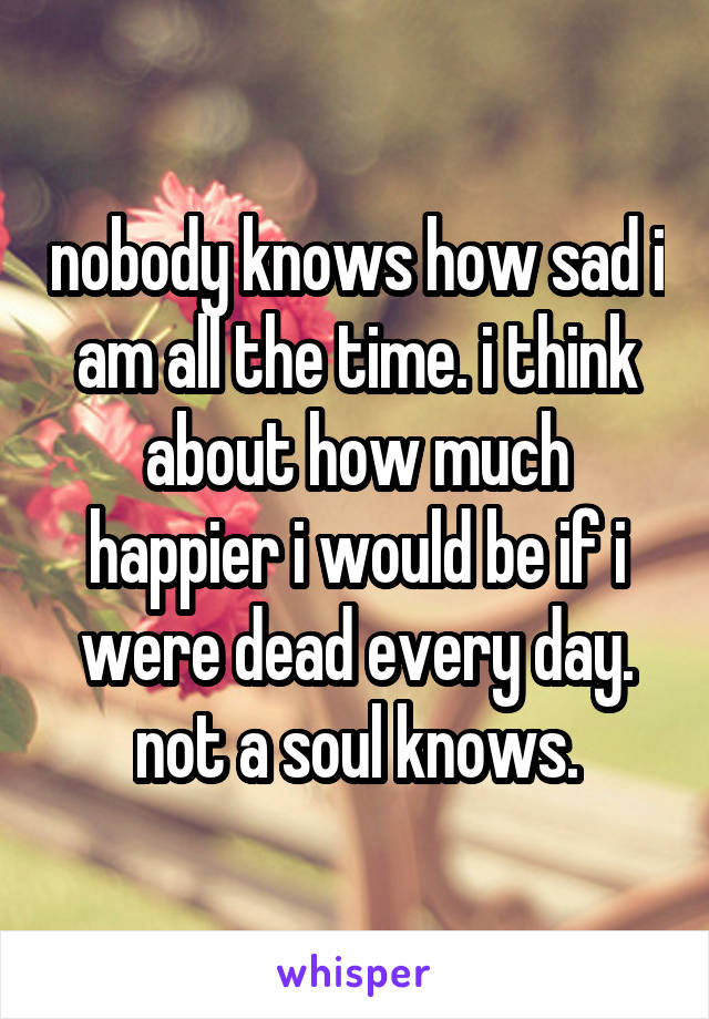 nobody knows how sad i am all the time. i think about how much happier i would be if i were dead every day. not a soul knows.
