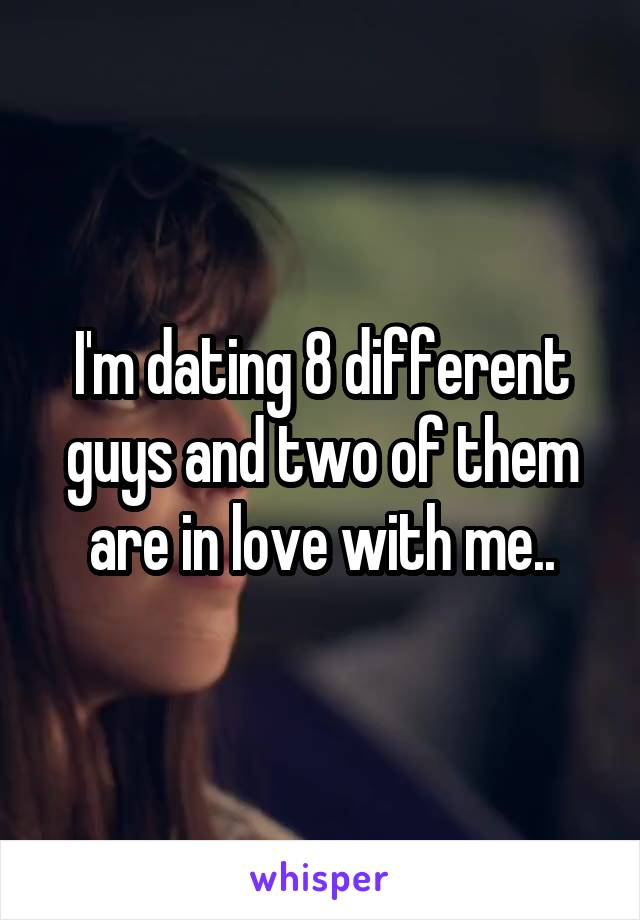 I'm dating 8 different guys and two of them are in love with me..