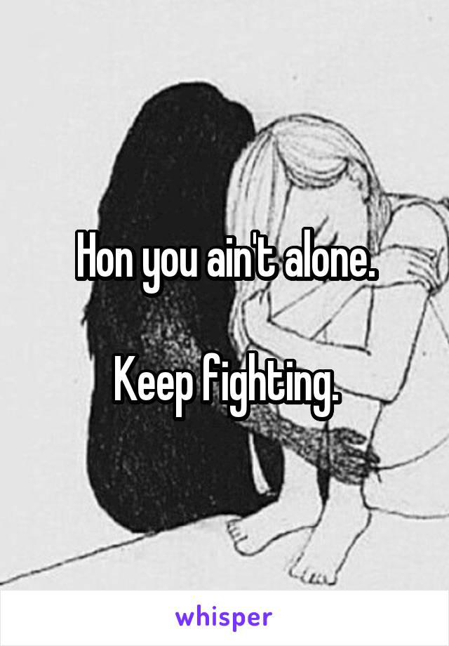 Hon you ain't alone.  Keep fighting.
