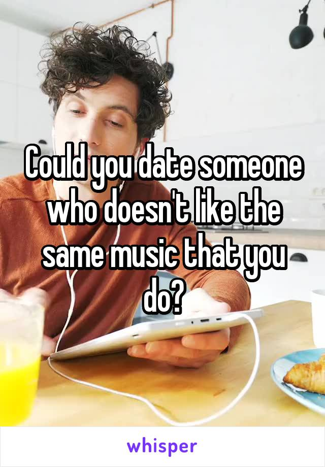 Could you date someone who doesn't like the same music that you do?