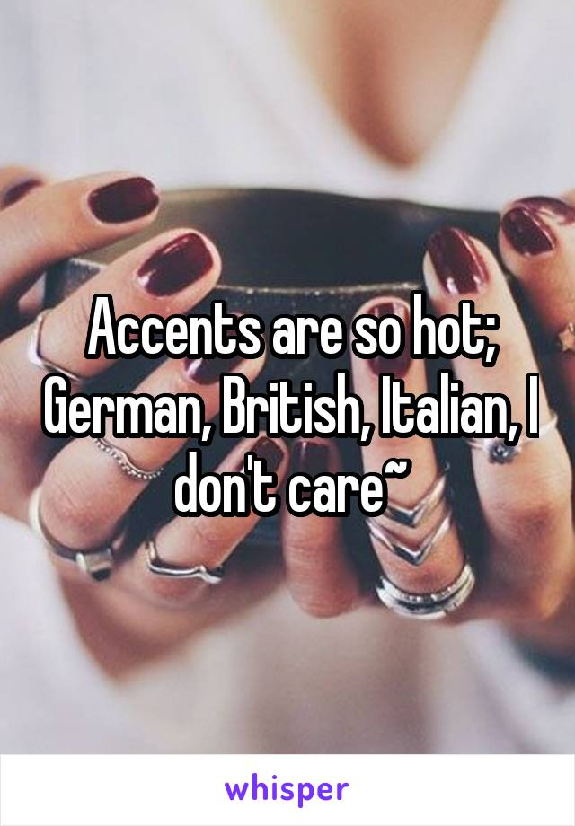 Accents are so hot; German, British, Italian, I don't care~