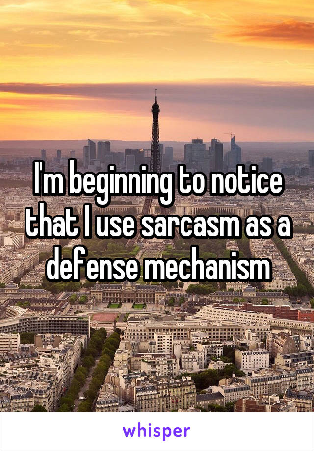 I'm beginning to notice that I use sarcasm as a defense mechanism