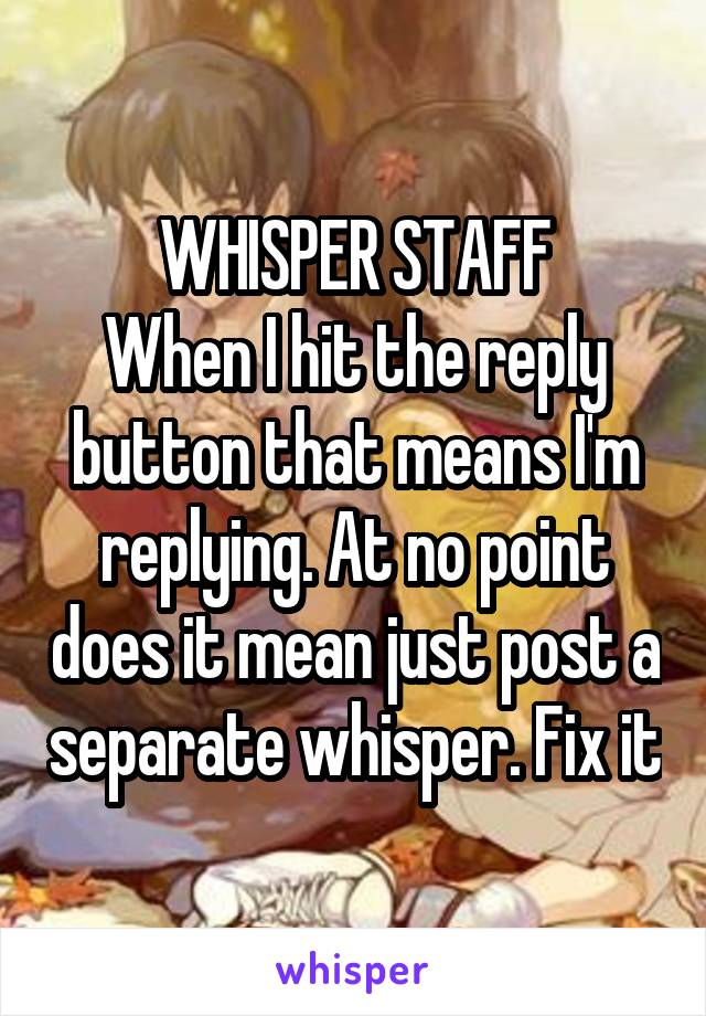 WHISPER STAFF When I hit the reply button that means I'm replying. At no point does it mean just post a separate whisper. Fix it