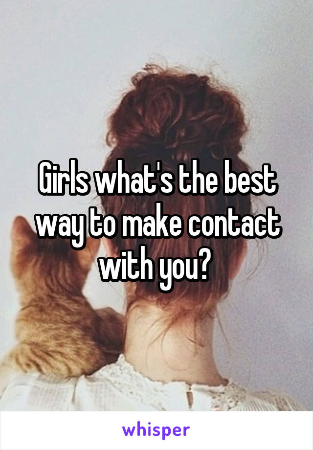 Girls what's the best way to make contact with you?
