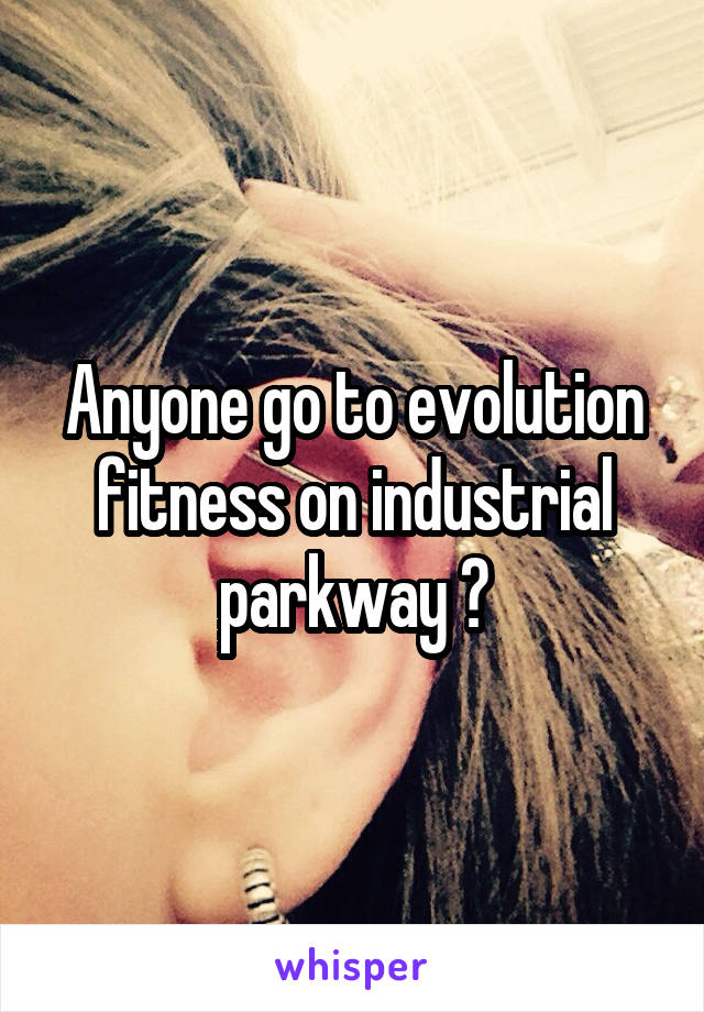 Anyone go to evolution fitness on industrial parkway ?