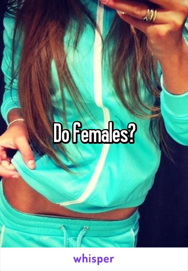 Do females?