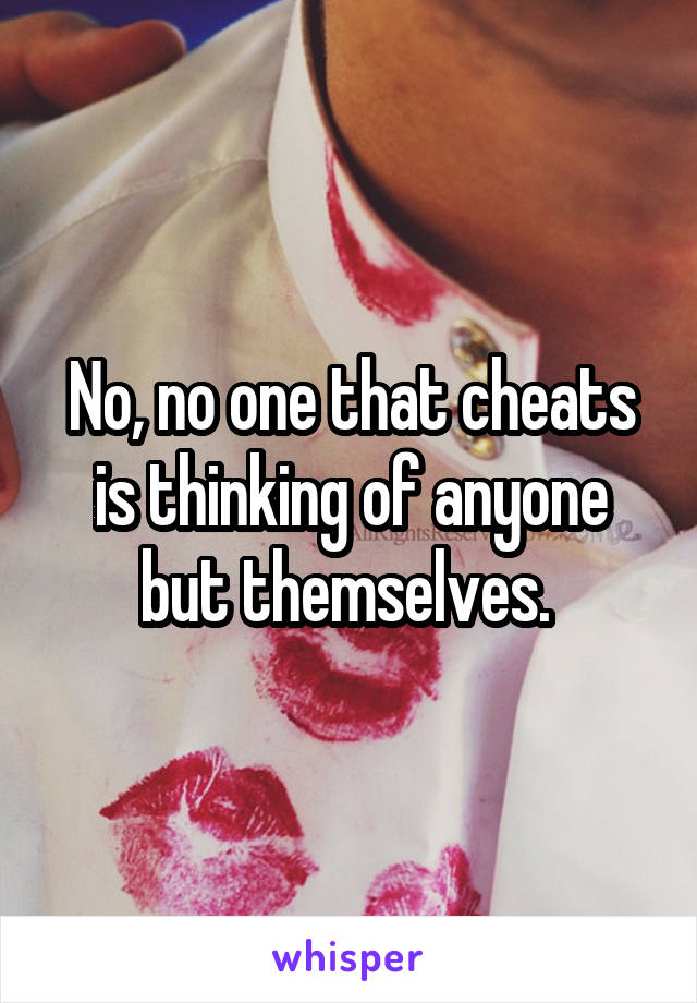 No, no one that cheats is thinking of anyone but themselves.