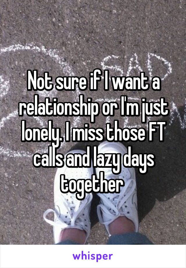 Not sure if I want a relationship or I'm just lonely. I miss those FT calls and lazy days together