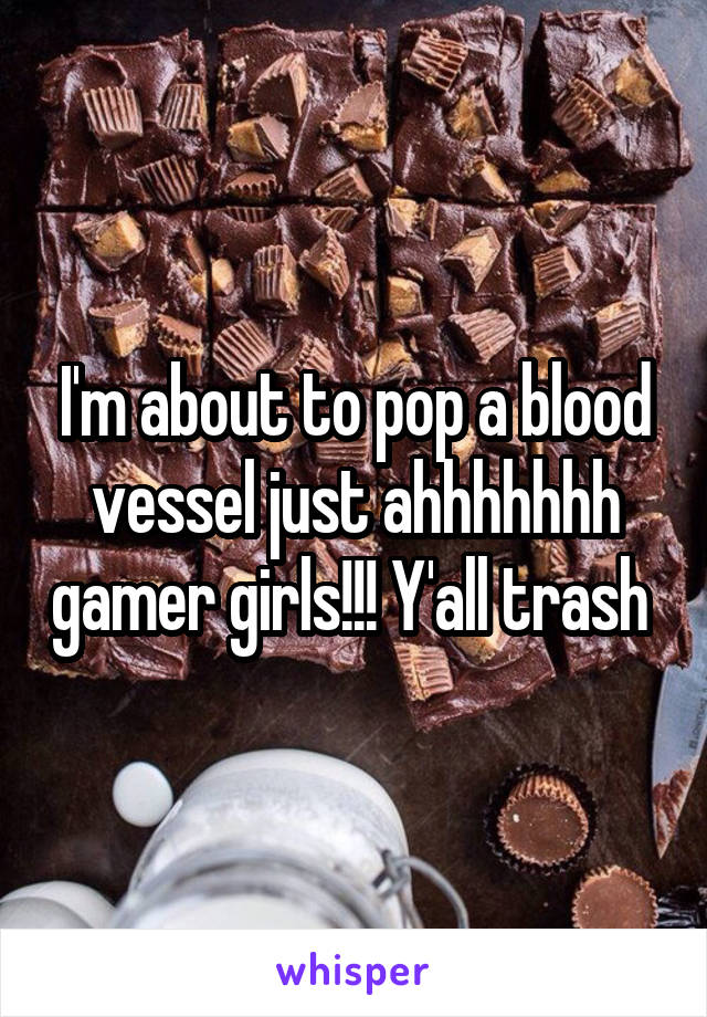I'm about to pop a blood vessel just ahhhhhhh gamer girls!!! Y'all trash