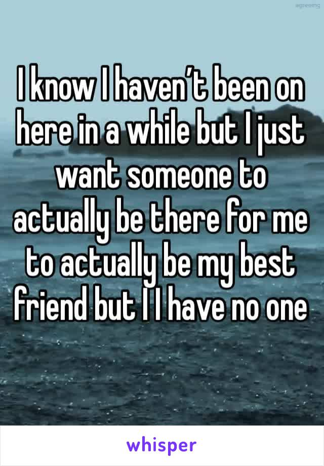 I know I haven't been on here in a while but I just want someone to actually be there for me to actually be my best friend but I I have no one