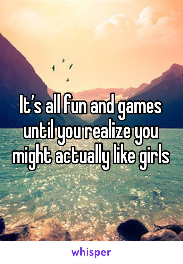 It's all fun and games until you realize you might actually like girls