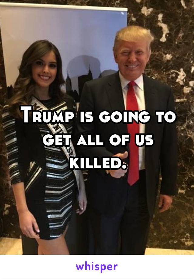 Trump is going to get all of us killed.