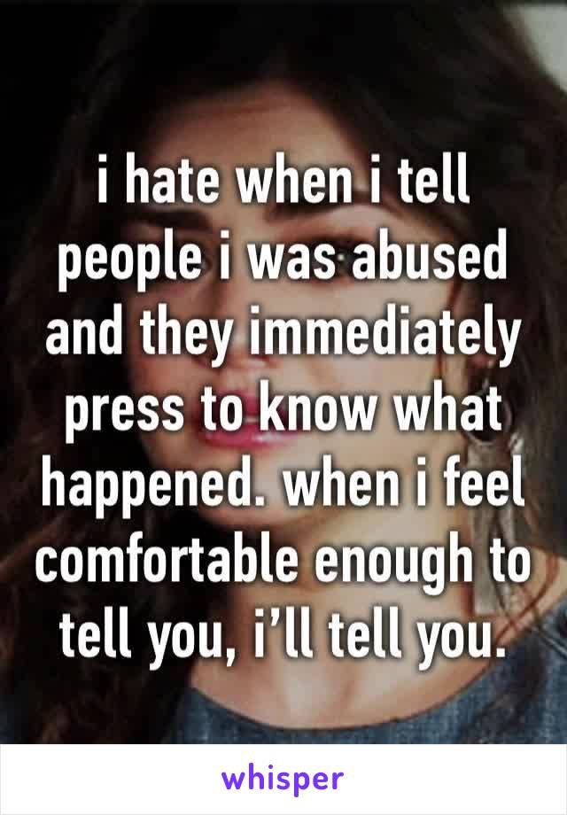 i hate when i tell people i was abused and they immediately press to know what happened. when i feel comfortable enough to tell you, i'll tell you.