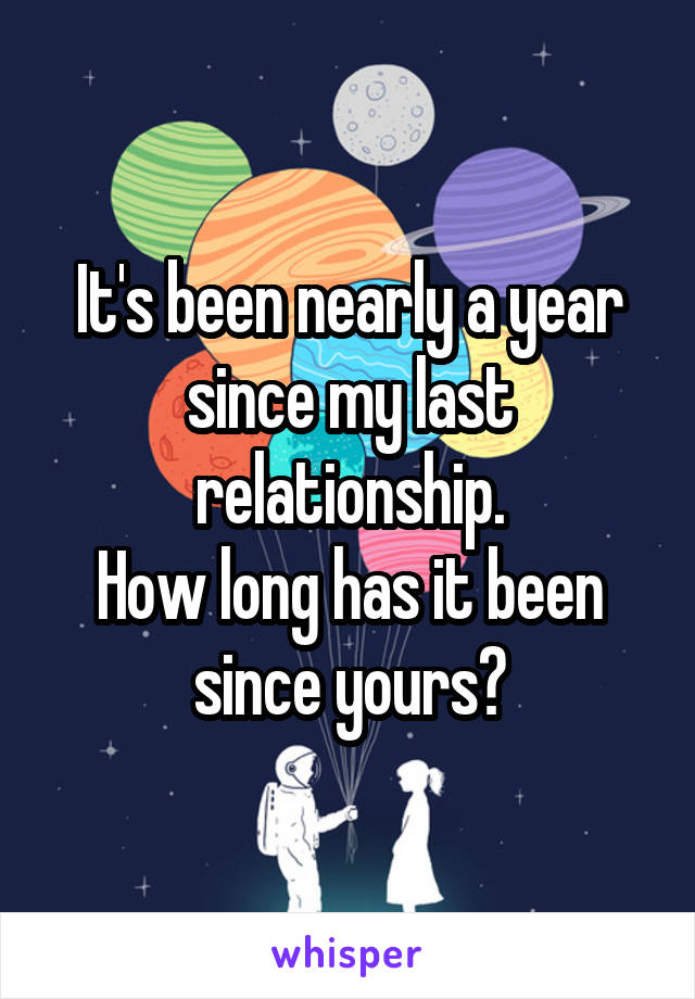 It's been nearly a year since my last relationship. How long has it been since yours?