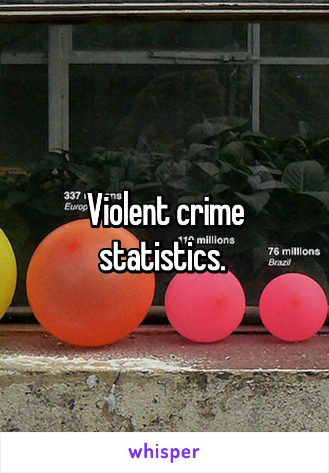 Violent crime statistics.