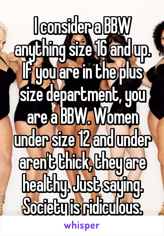 I consider a BBW anything size 16 and up. If you are in the plus size department, you are a BBW. Women under size 12 and under aren't thick, they are healthy. Just saying. Society is ridiculous.