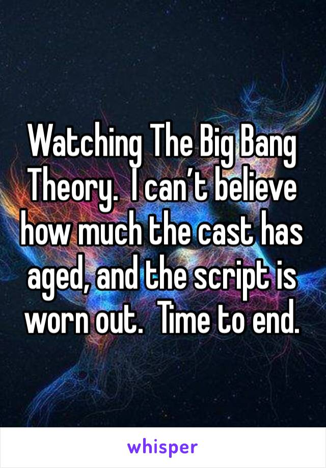 Watching The Big Bang Theory.  I can't believe how much the cast has aged, and the script is worn out.  Time to end.