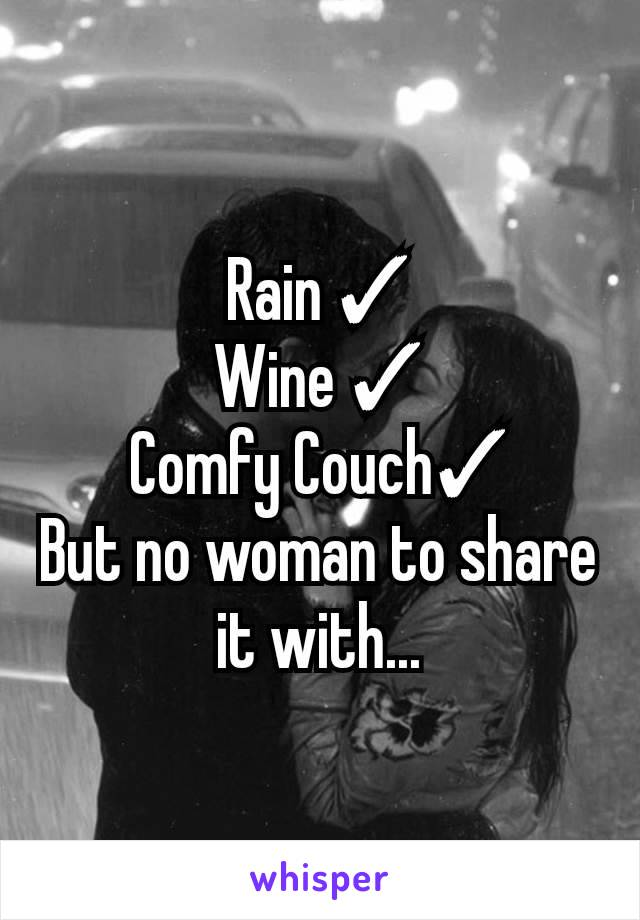 Rain ✓ Wine ✓ Comfy Couch✓ But no woman to share it with...