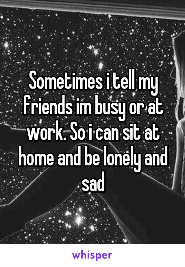Sometimes i tell my friends im busy or at work. So i can sit at home and be lonely and sad