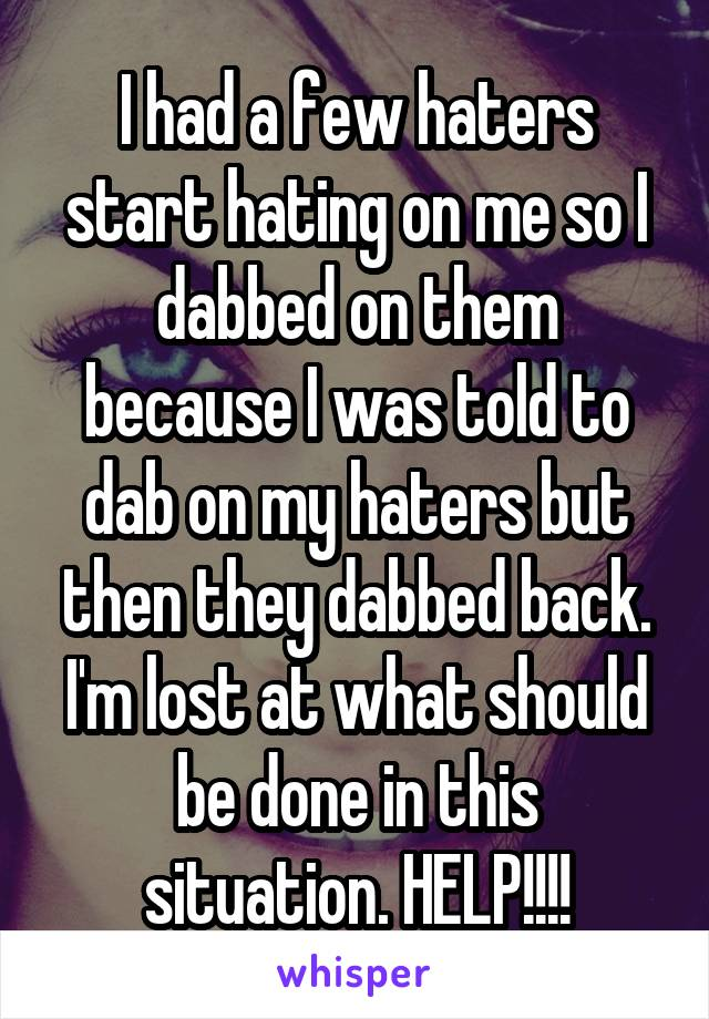 I had a few haters start hating on me so I dabbed on them because I was told to dab on my haters but then they dabbed back. I'm lost at what should be done in this situation. HELP!!!!