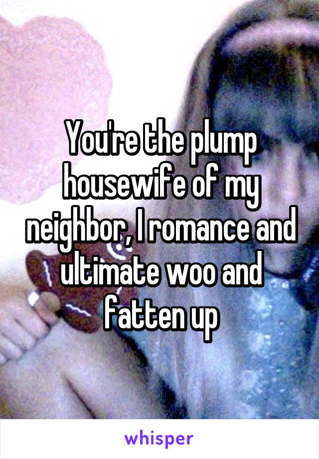 You're the plump housewife of my neighbor, I romance and ultimate woo and fatten up