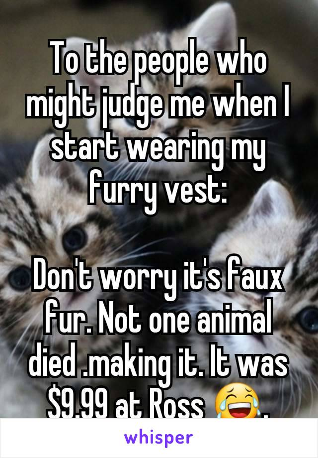 To the people who might judge me when I start wearing my furry vest:  Don't worry it's faux fur. Not one animal died .making it. It was $9.99 at Ross 😂.
