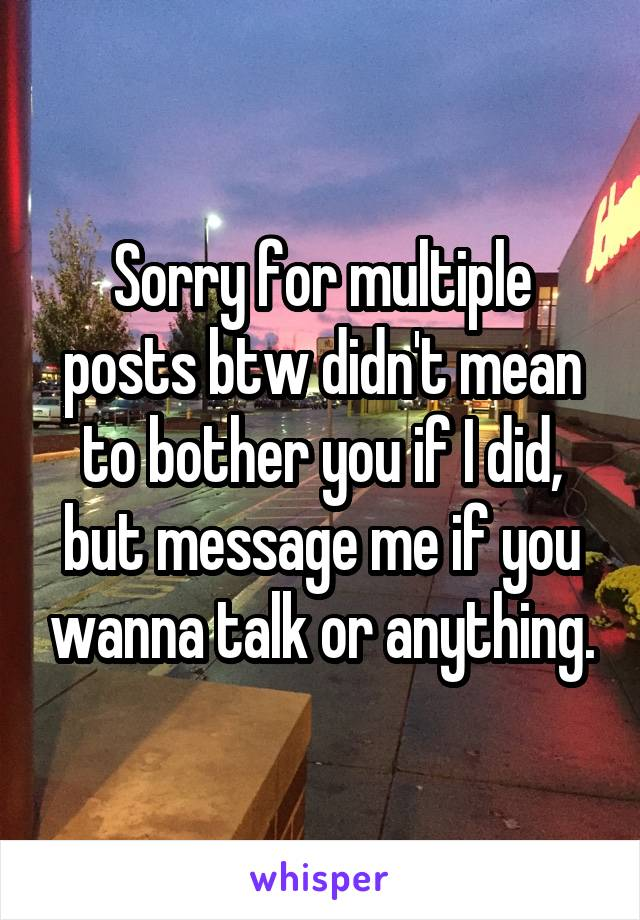Sorry for multiple posts btw didn't mean to bother you if I did, but message me if you wanna talk or anything.