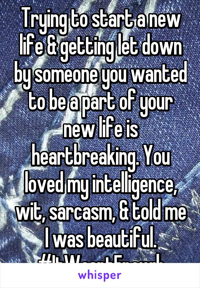 Trying to start a new life & getting let down by someone you wanted to be a part of your new life is heartbreaking. You loved my intelligence, wit, sarcasm, & told me I was beautiful. #ItWasntEnough