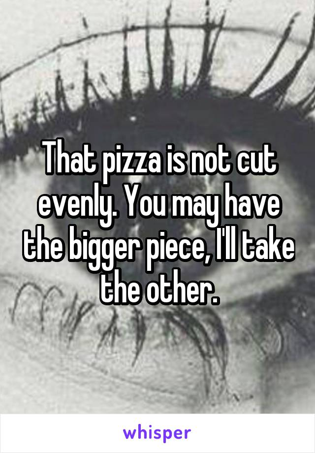 That pizza is not cut evenly. You may have the bigger piece, I'll take the other.
