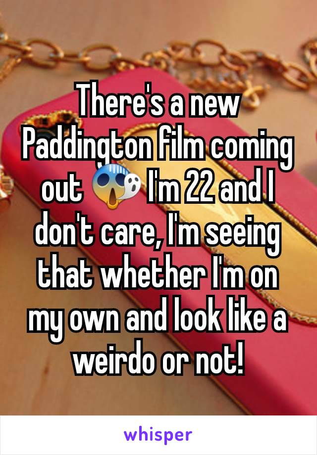 There's a new Paddington film coming out 😱 I'm 22 and I don't care, I'm seeing that whether I'm on my own and look like a weirdo or not!