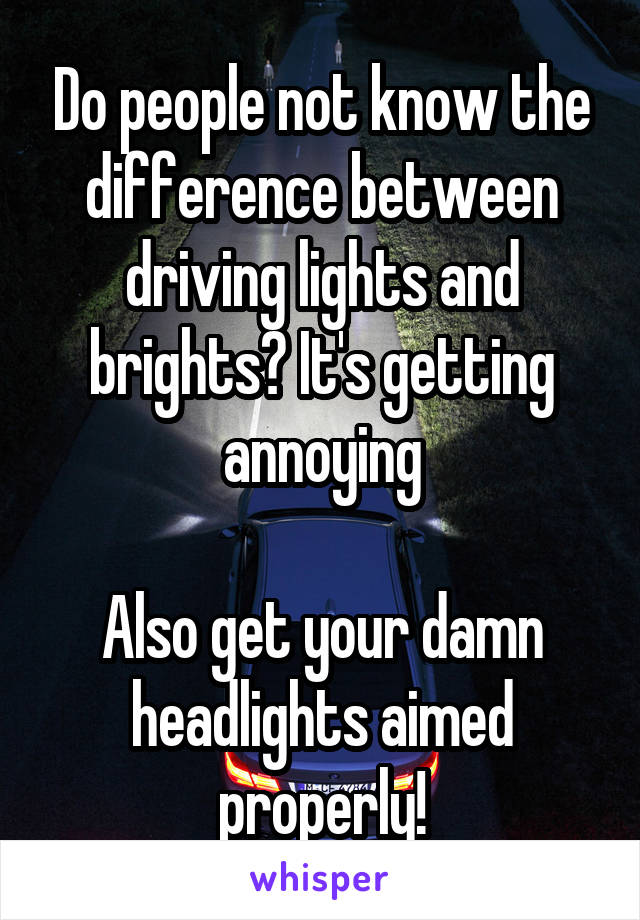 Do people not know the difference between driving lights and brights? It's getting annoying  Also get your damn headlights aimed properly!