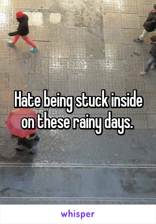 Hate being stuck inside on these rainy days.