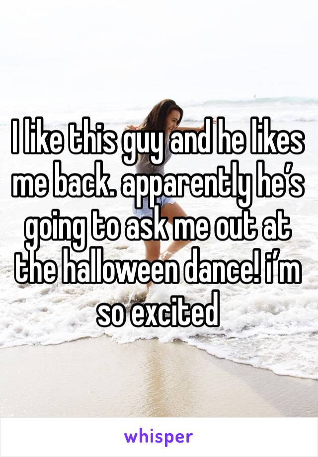 I like this guy and he likes me back. apparently he's going to ask me out at the halloween dance! i'm so excited
