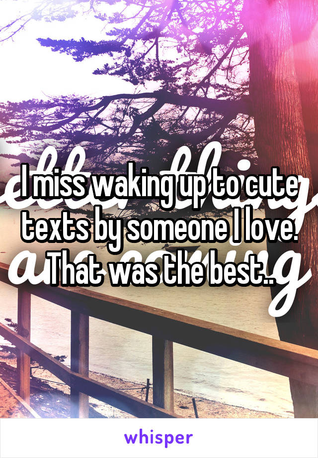 I miss waking up to cute texts by someone I love. That was the best..
