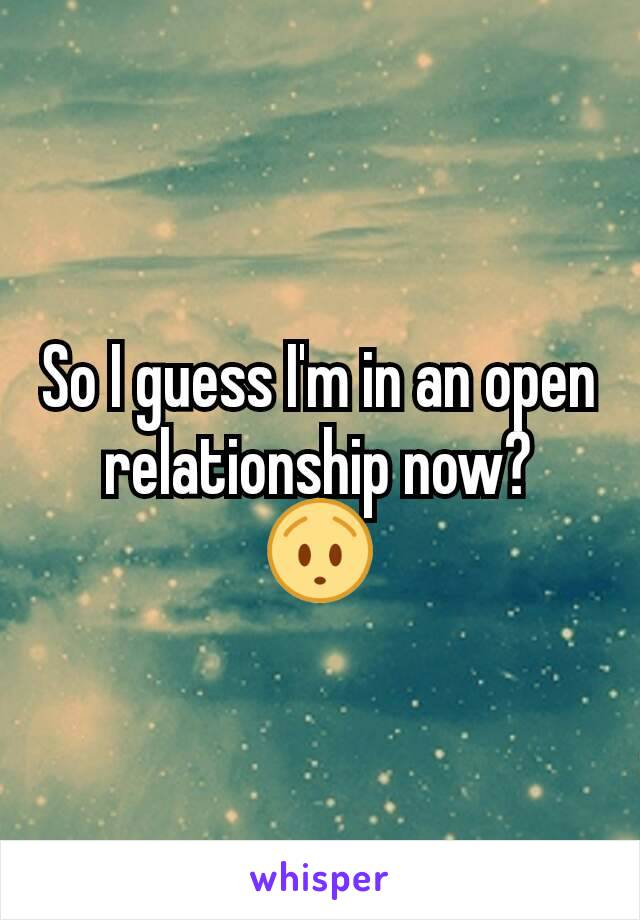 So I guess I'm in an open relationship now? 😯