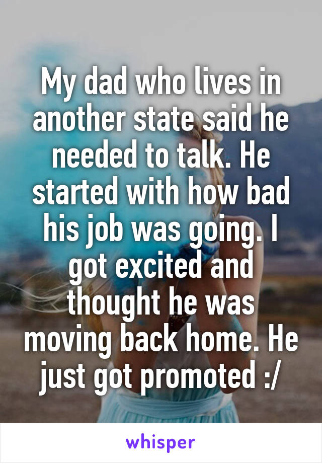 My dad who lives in another state said he needed to talk. He started with how bad his job was going. I got excited and thought he was moving back home. He just got promoted :/
