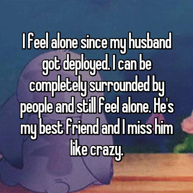 I feel alone since my husband got deployed. I can be completely surrounded by people and still feel alone. He's my best friend and I miss him like crazy.