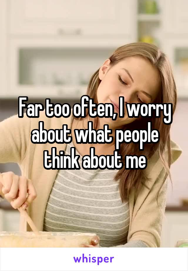 Far too often, I worry about what people think about me