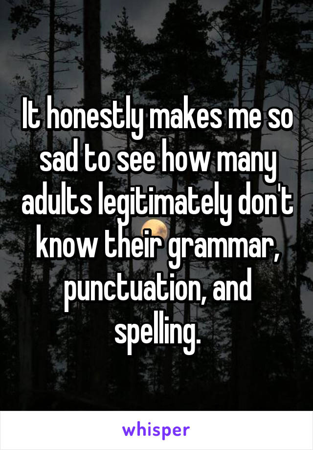 It honestly makes me so sad to see how many adults legitimately don't know their grammar, punctuation, and spelling.