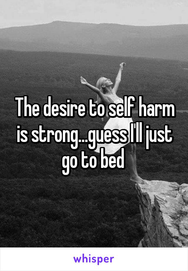 The desire to self harm is strong...guess I'll just go to bed