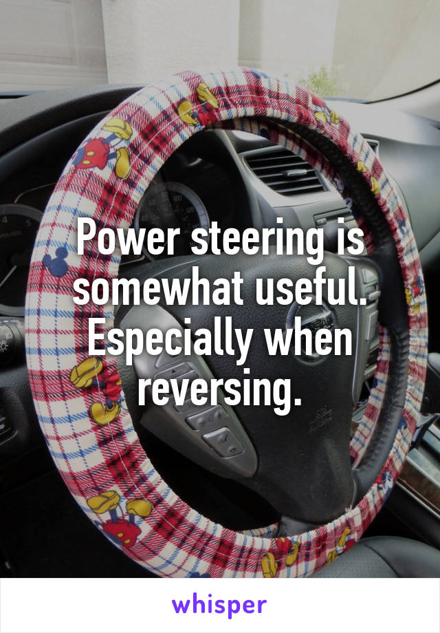 Power steering is somewhat useful. Especially when reversing.