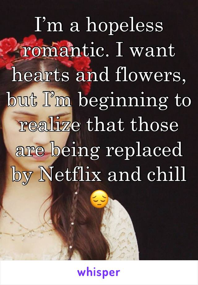 I'm a hopeless romantic. I want hearts and flowers, but I'm beginning to realize that those are being replaced by Netflix and chill 😔