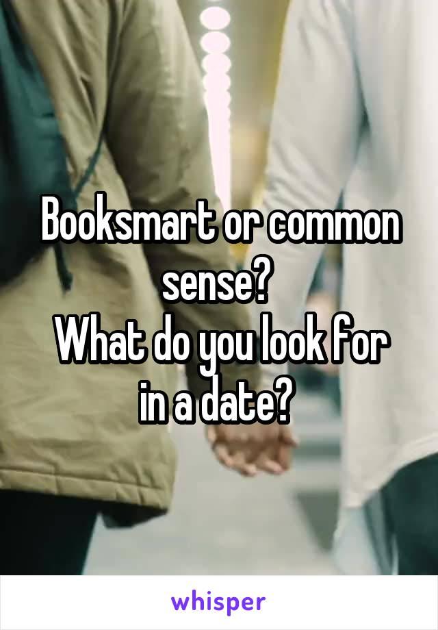 Booksmart or common sense?  What do you look for in a date?