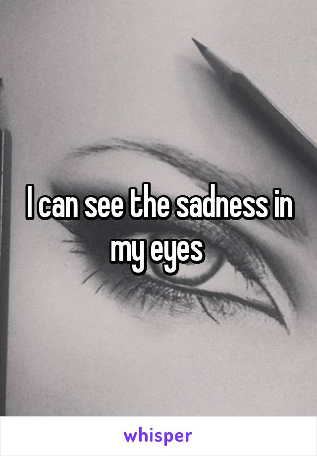 I can see the sadness in my eyes
